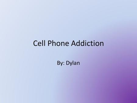 Cell Phone Addiction By: Dylan. Summery I did this just to see how many people out of 5 have cell phones and who use them a lot. And when I did this I.