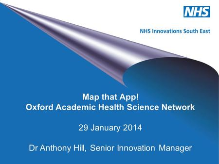 NHS Innovations South East Map that App! Oxford Academic Health Science Network 29 January 2014 Dr Anthony Hill, Senior Innovation Manager.