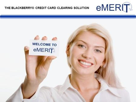 THE BLACKBERRY® CREDIT CARD CLEARING SOLUTION. eMERIT is a BlackBerry®-based solution that provides a live, 24/7, UK credit card processing solution through.