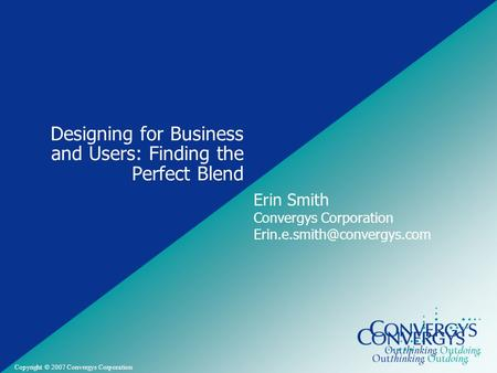 Convergys Confidential and Proprietary Copyright © 2007 Convergys Corporation Designing for Business and Users: Finding the Perfect Blend Erin Smith Convergys.