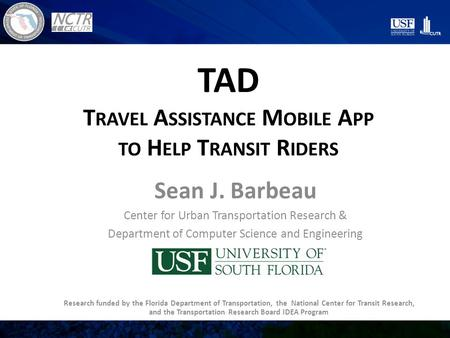 TAD T RAVEL A SSISTANCE M OBILE A PP TO H ELP T RANSIT R IDERS Sean J. Barbeau Center for Urban Transportation Research & Department of Computer Science.