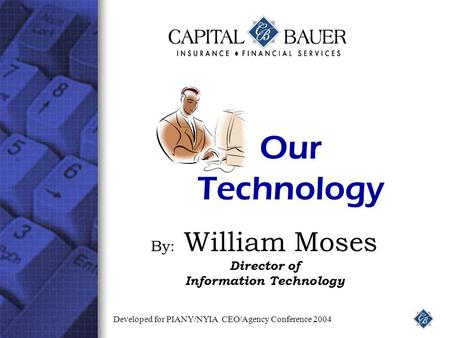 Our Technology By: William Moses Director of Information Technology Developed for PIANY/NYIA CEO/Agency Conference 2004.