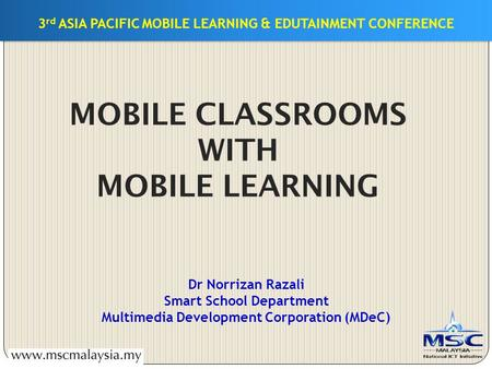 3 rd ASIA PACIFIC MOBILE LEARNING & EDUTAINMENT CONFERENCE MOBILE CLASSROOMS WITH MOBILE LEARNING Dr Norrizan Razali Smart School Department Multimedia.