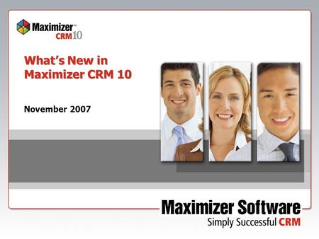 What's New in Maximizer CRM 10 November 2007. Introducing  New product name  New Editions:  Group Edition  Professional Edition  Enterprise Edition.