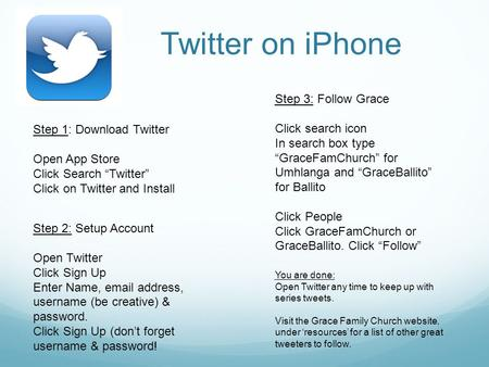 "Twitter on iPhone Step 1: Download Twitter Open App Store Click Search ""Twitter"" Click on Twitter and Install Step 2: Setup Account Open Twitter Click."