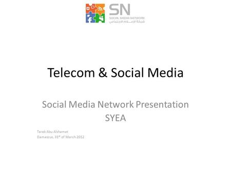 Telecom & Social Media Social Media Network Presentation SYEA Tarek Abu Alshamat Damascus, 31 st of March 2012.