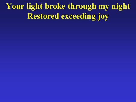 Your light broke through my night Restored exceeding joy.