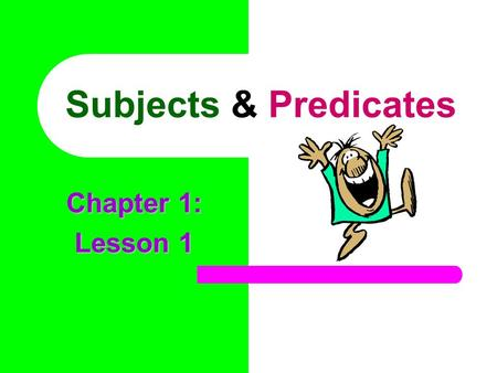 Subjects & Predicates Chapter 1: Lesson 1 Every complete sentence contains two parts: a subject and a predicate. The subject is what or whom the sentence.