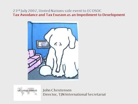 23 rd July 2007, United Nations side event to ECOSOC Tax Avoidance and Tax Evasion as an Impediment to Development John Christensen Director, TJN International.