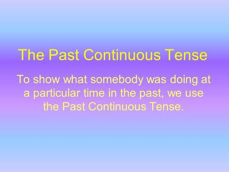 The Past Continuous Tense To show what somebody was doing at a particular time in the past, we use the Past Continuous Tense.