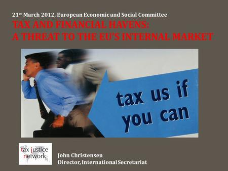 21 st March 2012, European Economic and Social Committee TAX AND FINANCIAL HAVENS: A THREAT TO THE EU'S INTERNAL MARKET John Christensen Director, International.