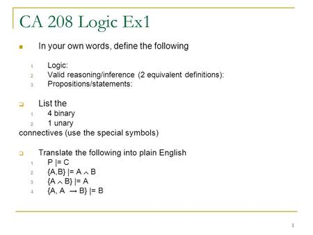 1 CA 208 Logic Ex1 In your own words, define the following 1. Logic: 2. Valid reasoning/inference (2 equivalent definitions): 3. Propositions/statements: