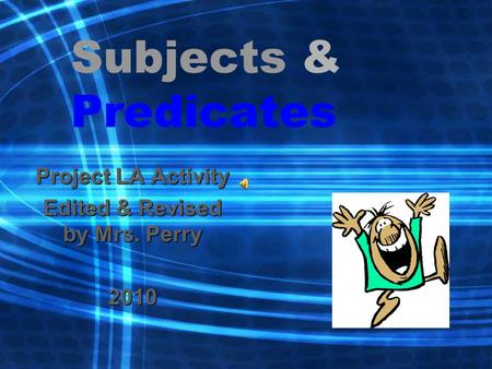 Subjects & Predicates Project LA Activity Edited & Revised by Mrs. Perry 2010.