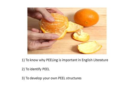 1) To know why PEELing is important in English Literature 2) To identify PEEL 3) To develop your own PEEL structures.
