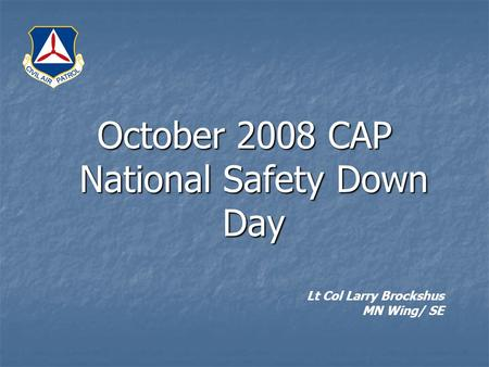 October 2008 CAP National Safety Down Day Lt Col Larry Brockshus MN Wing/ SE.