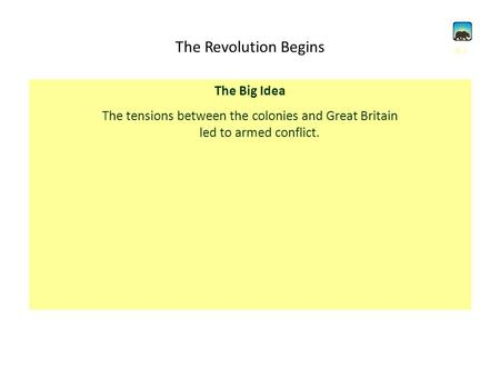 The Revolution Begins The Big Idea The tensions between the colonies and Great Britain led to armed conflict. 8.1.