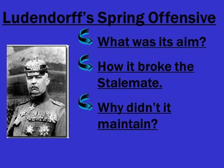Ludendorff's Spring Offensive What was its aim? How it broke the Stalemate. Why didn't it maintain?