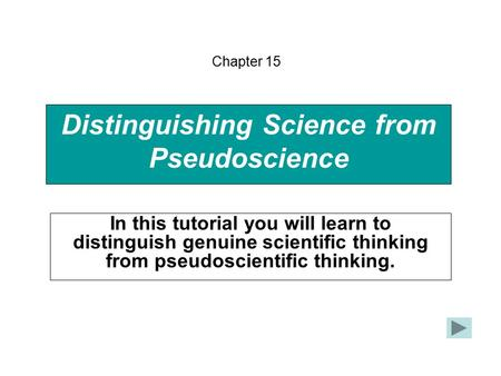 Distinguishing Science from Pseudoscience In this tutorial you will learn to distinguish genuine scientific thinking from pseudoscientific thinking. Chapter.