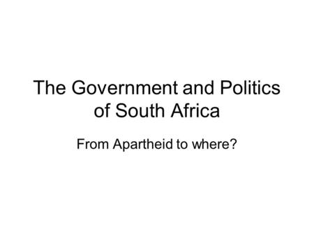 The Government and Politics of South Africa From Apartheid to where?