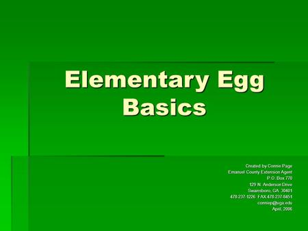 Elementary Egg Basics Created by Connie Page Emanuel County Extension Agent P.O. Box 770 129 N. Anderson Drive Swainsboro, GA 30401 478-237-1226 FAX 478-237-8451.