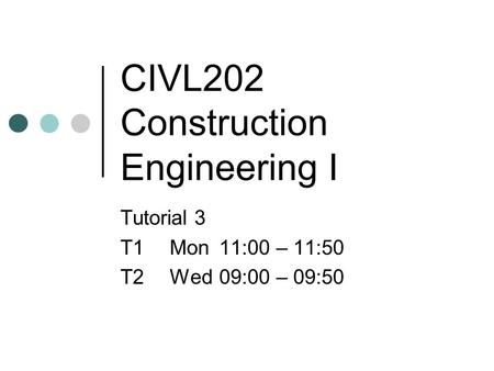 CIVL202 Construction Engineering I Tutorial 3 T1Mon11:00 – 11:50 T2Wed09:00 – 09:50.