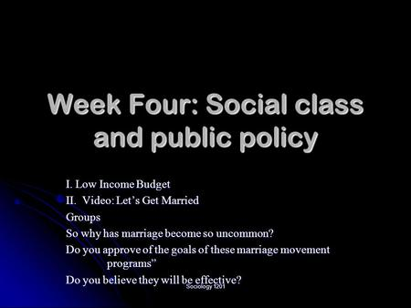 Sociology 1201 Week Four: Social class and public policy I. Low Income Budget II. Video: Let's Get Married Groups So why has marriage become so uncommon?