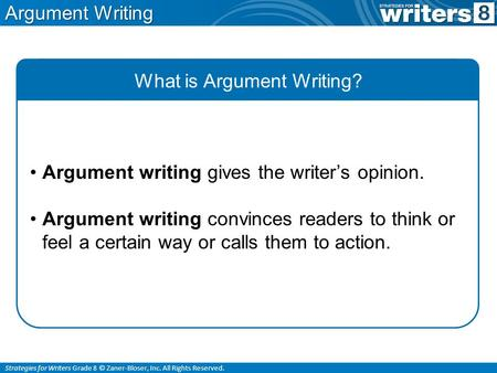 Strategies for Writers Grade 8 © Zaner-Bloser, Inc. All Rights Reserved. Argument Writing What is Argument Writing? Argument writing gives the writer's.
