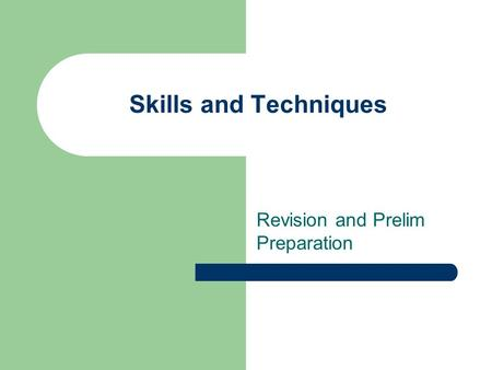 Skills and Techniques Revision and Prelim Preparation.
