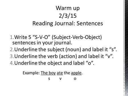 "1.Write 5 ""S-V-O"" (Subject-Verb-Object) sentences in your journal. 2.Underline the subject (noun) and label it ""s"". 3.Underline the verb (action) and label."