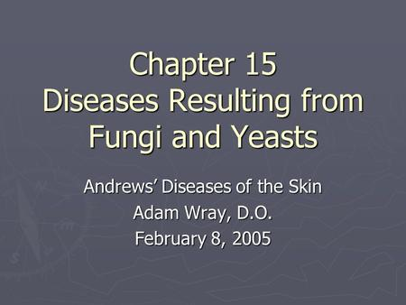 Chapter 15 Diseases Resulting from Fungi and Yeasts Andrews' Diseases of the Skin Adam Wray, D.O. February 8, 2005.