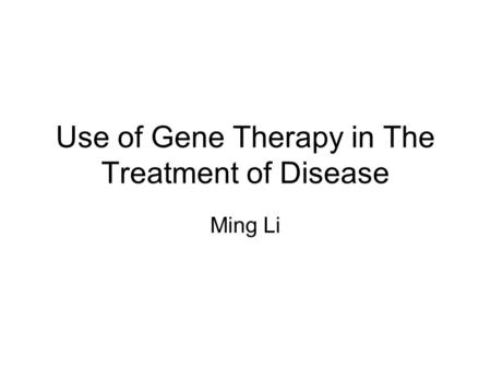 Use of Gene Therapy in The Treatment of Disease Ming Li.