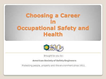 Choosing a Career in Occupational Safety and Health Brought to you by: American Society of Safety Engineers Protecting people, property and the environment.