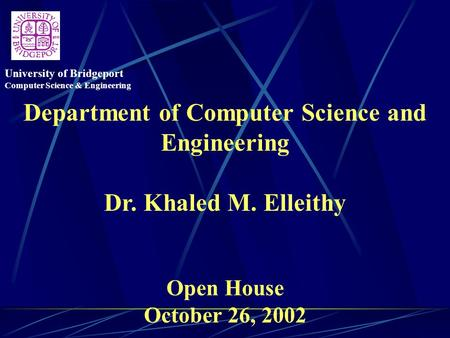 Department of Computer Science and Engineering Dr. Khaled M. Elleithy Open House October 26, 2002 University of Bridgeport Computer Science & Engineering.