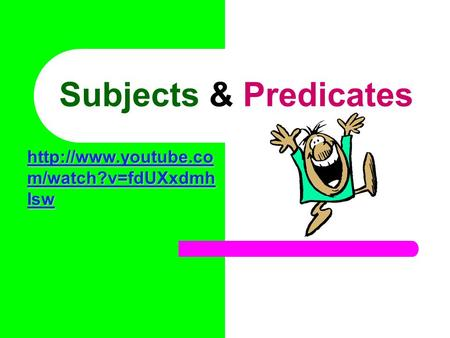 Subjects & Predicates  m/watch?v=fdUXxdmh Isw  m/watch?v=fdUXxdmh Isw.