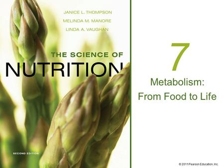 © 2011 Pearson Education, Inc. 7 Metabolism: From Food to Life.