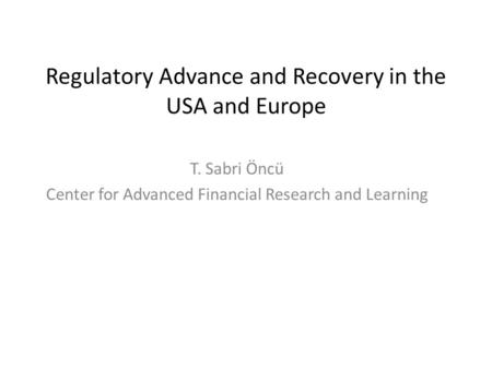 Regulatory Advance and Recovery in the USA and Europe T. Sabri Öncü Center for Advanced Financial Research and Learning.