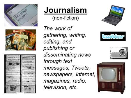 Journalism (non-fiction) The work of gathering, writing, editing, and publishing or disseminating news through text messages, Tweets, newspapers, Internet,