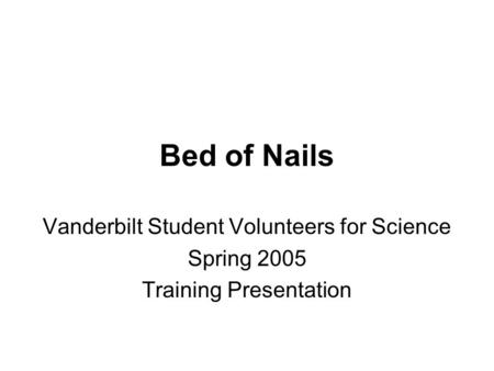 Bed of Nails Vanderbilt Student Volunteers for Science Spring 2005 Training Presentation.
