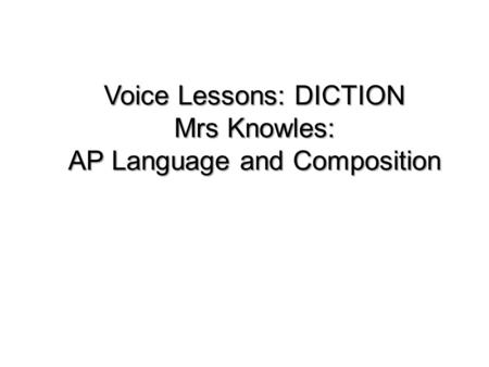 Voice Lessons: DICTION Mrs Knowles: AP Language and Composition