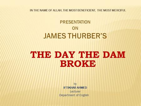 IN THE NAME OF ALLAH, THE MOST BENEFICIENT, THE MOST MERCIFUL PRESENTATION ON JAMES THURBER'S THE DAY THE DAM BROKE by IFTIKHAR AHMED Lecturer Department.