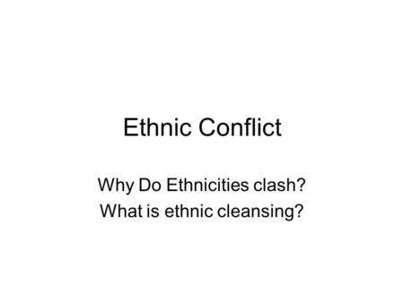 Ethnic Conflict Why Do Ethnicities clash? What is ethnic cleansing?