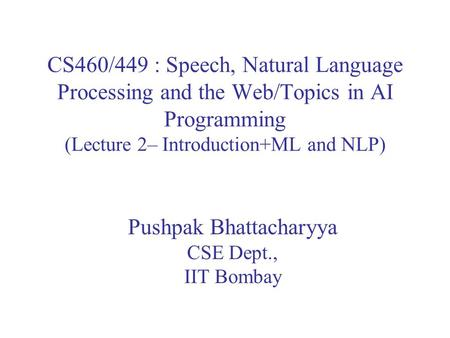 CS460/449 : Speech, Natural Language Processing and the Web/Topics in AI Programming (Lecture 2– Introduction+ML and NLP) Pushpak Bhattacharyya CSE Dept.,