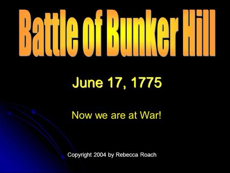 June 17, 1775 Now we are at War! Copyright 2004 by Rebecca Roach.