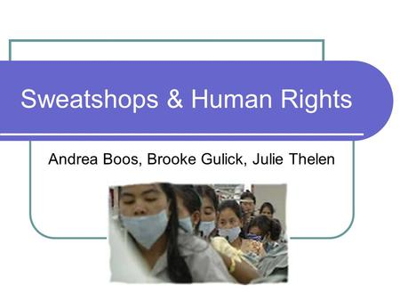 Sweatshops & Human Rights Andrea Boos, Brooke Gulick, Julie Thelen.