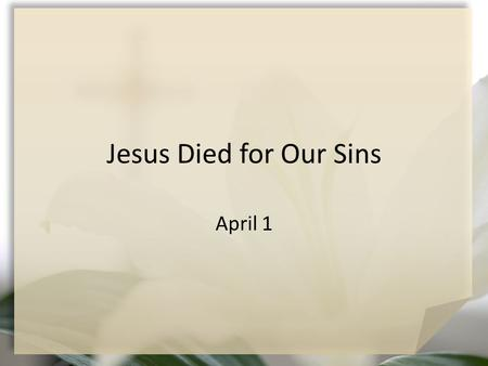 Jesus Died for Our Sins April 1. Think About It … How do you react emotionally and physically when you are facing extreme stress? As Jesus approached.
