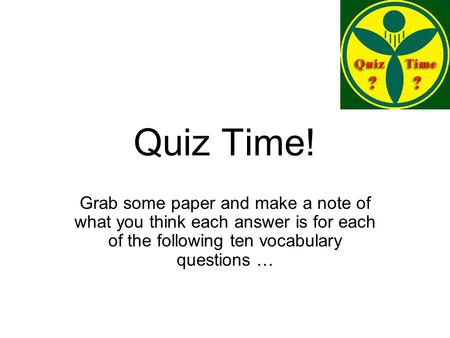Quiz Time! Grab some paper and make a note of what you think each answer is for each of the following ten vocabulary questions …