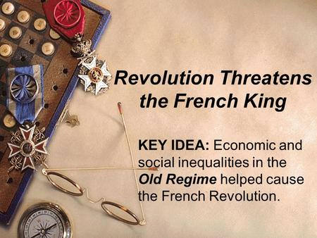 Revolution Threatens the French King KEY IDEA: Economic and social inequalities in the Old Regime helped cause the French Revolution.