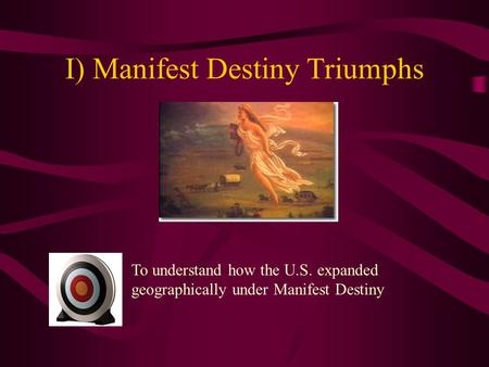 I) Manifest Destiny Triumphs To understand how the U.S. expanded geographically under Manifest Destiny.