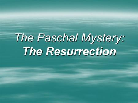 The Paschal Mystery: The Resurrection. The Resurrection  Validates Jesus' Promise of the Forgiveness of Sins (Victory over the Punishment of Death) 