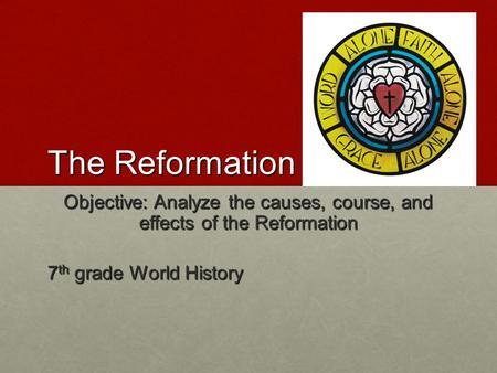 The Reformation Objective: Analyze the causes, course, and effects of the Reformation 7 th grade World History.